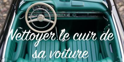 Bien nettoyer le cuir de sa voiture : le guide complet !