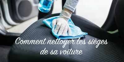 Comment nettoyer les sièges de votre voiture : le guide complet