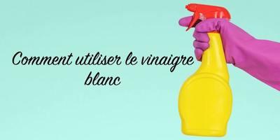 Les meilleures utilisations du vinaigre blanc à la maison